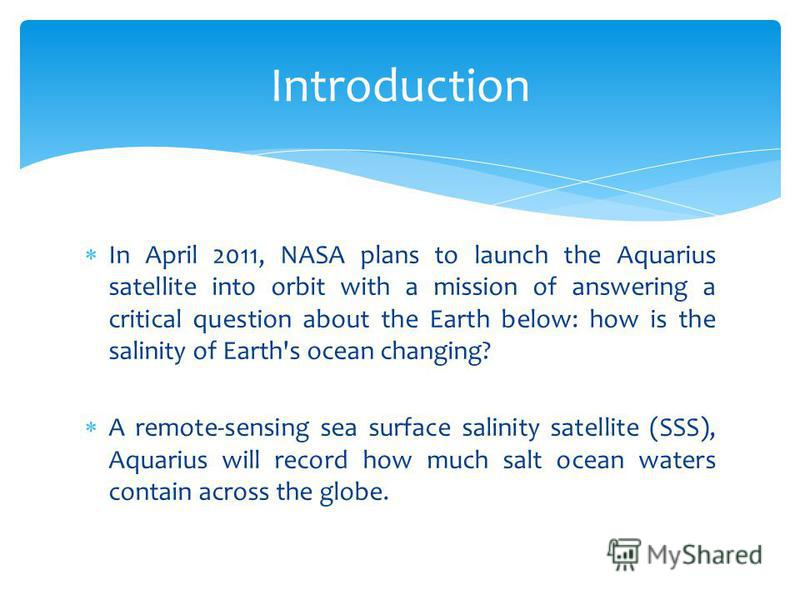 In April 2011, NASA plans to launch the Aquarius satellite into orbit with a mission of answering a critical question about the Earth below: how is the salinity of Earth's ocean changing? A remote-sensing sea surface salinity satellite (SSS), Aquariu