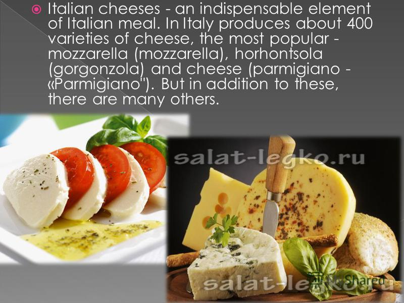Italian cheeses - an indispensable element of Italian meal. In Italy produces about 400 varieties of cheese, the most popular - mozzarella (mozzarella), horhontsola (gorgonzola) and cheese (parmigiano - «Parmigiano