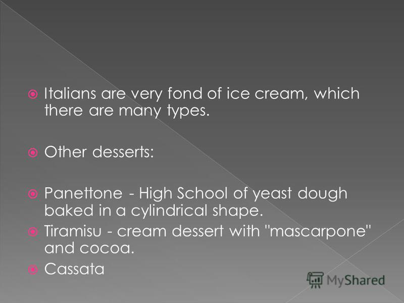 Italians are very fond of ice cream, which there are many types. Other desserts: Panettone - High School of yeast dough baked in a cylindrical shape. Tiramisu - cream dessert with mascarpone and cocoa. Cassata