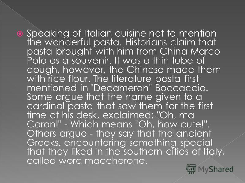 Speaking of Italian cuisine not to mention the wonderful pasta. Historians claim that pasta brought with him from China Marco Polo as a souvenir. It was a thin tube of dough, however, the Chinese made them with rice flour. The literature pasta first