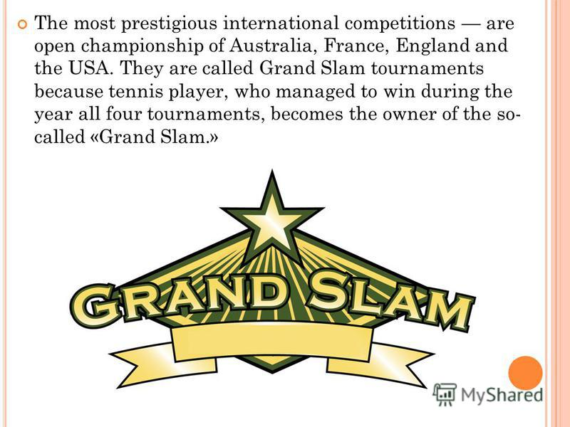 The most prestigious international competitions are open championship of Australia, France, England and the USA. They are called Grand Slam tournaments because tennis player, who managed to win during the year all four tournaments, becomes the owner