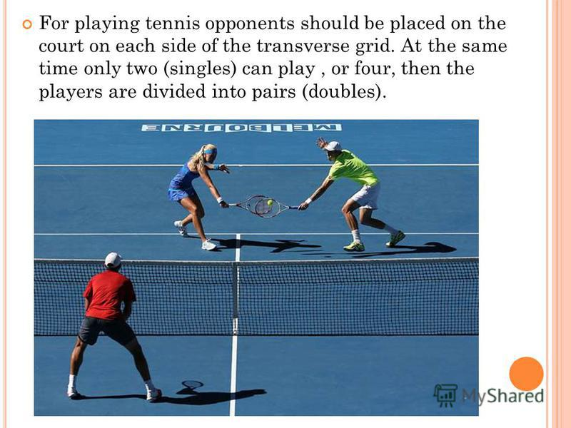 For playing tennis opponents should be placed on the court on each side of the transverse grid. At the same time only two (singles) can play, or four, then the players are divided into pairs (doubles).