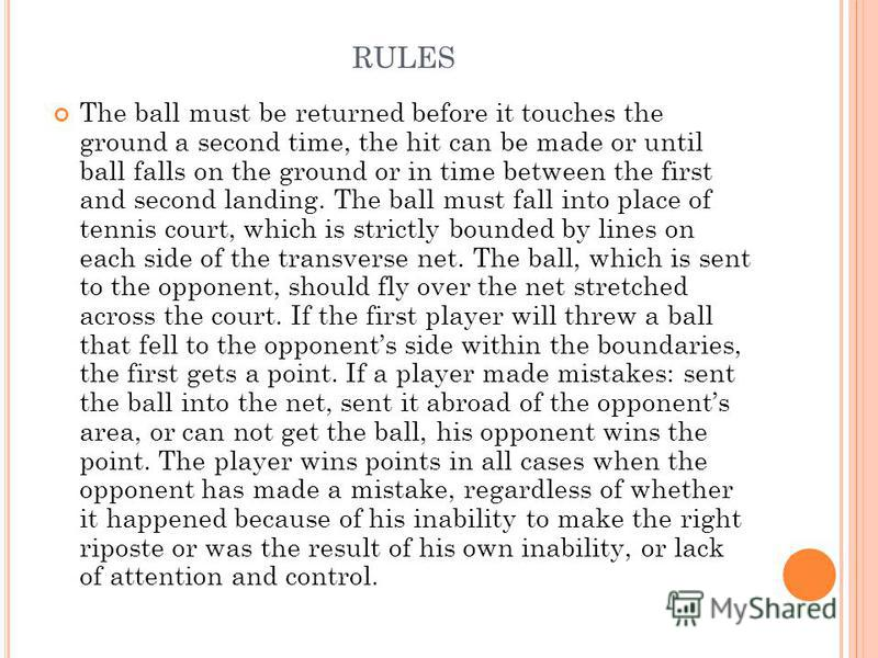 RULES The ball must be returned before it touches the ground a second time, the hit can be made or until ball falls on the ground or in time between the first and second landing. The ball must fall into place of tennis court, which is strictly bounde