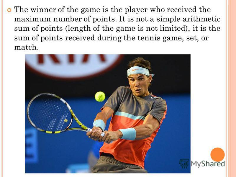 The winner of the game is the player who received the maximum number of points. It is not a simple arithmetic sum of points (length of the game is not limited), it is the sum of points received during the tennis game, set, or match.