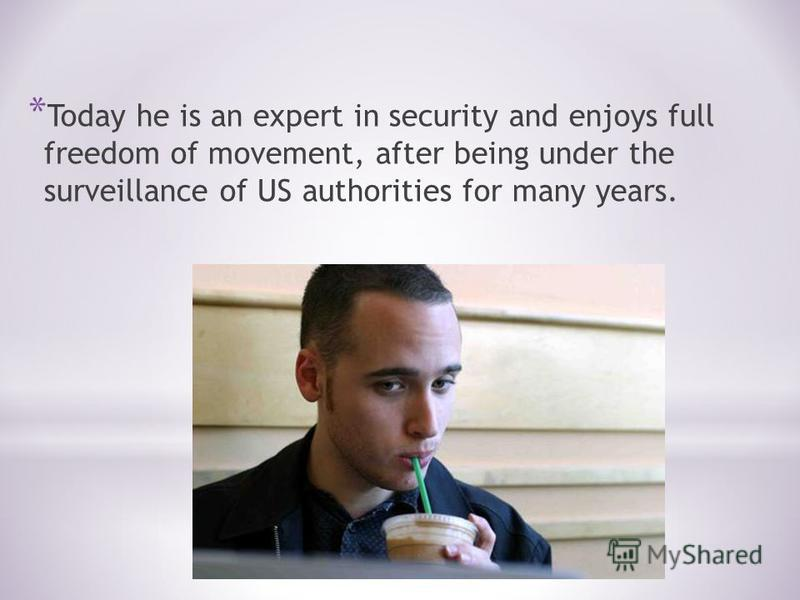 * Today he is an expert in security and enjoys full freedom of movement, after being under the surveillance of US authorities for many years.
