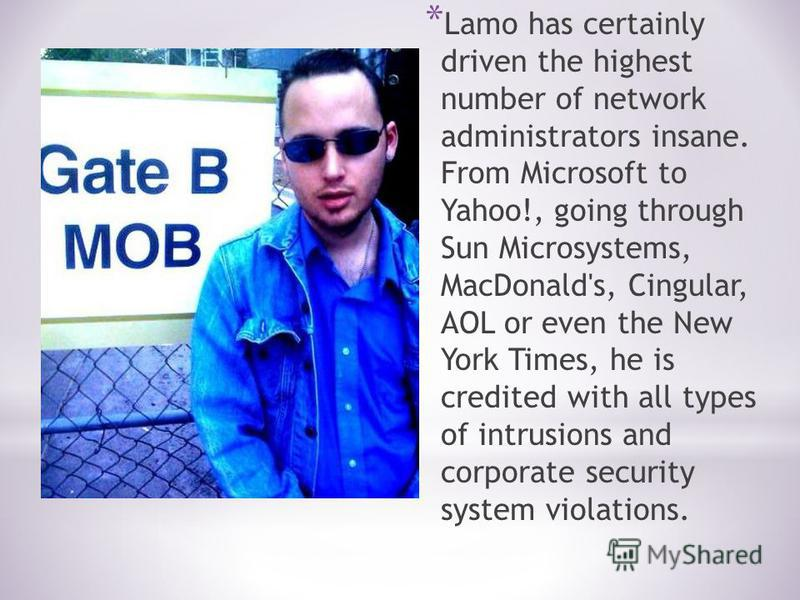 * Lamo has certainly driven the highest number of network administrators insane. From Microsoft to Yahoo!, going through Sun Microsystems, MacDonald's, Cingular, AOL or even the New York Times, he is credited with all types of intrusions and corporat