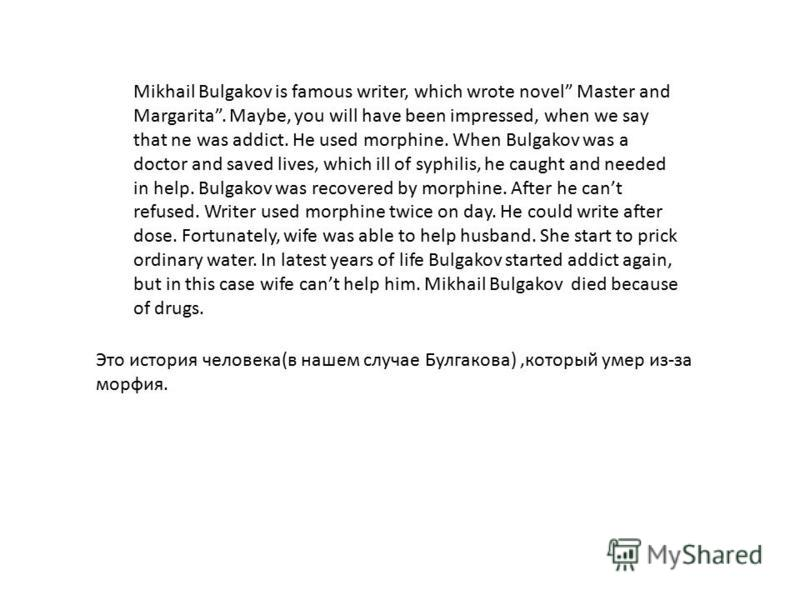Mikhail Bulgakov is famous writer, which wrote novel Master and Margarita. Maybe, you will have been impressed, when we say that ne was addict. He used morphine. When Bulgakov was a doctor and saved lives, which ill of syphilis, he caught and needed