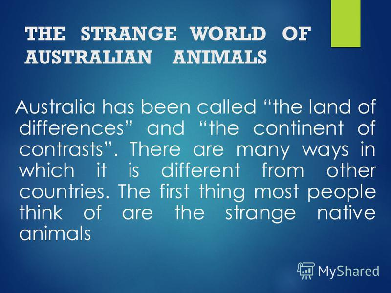 THE STRANGE WORLD OF AUSTRALIAN ANIMALS Australia has been called the land of differences and the continent of contrasts. There are many ways in which it is different from other countries. The first thing most people think of are the strange native a