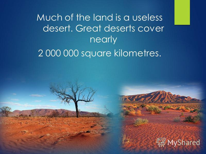 Much of the land is a useless desert. Great deserts cover nearly 2 000 000 square kilometres.