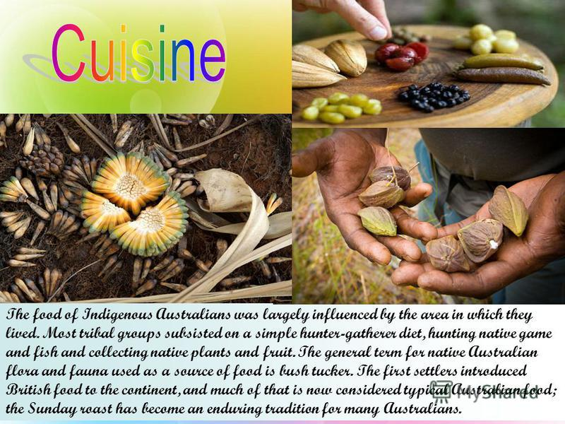 The food of Indigenous Australians was largely influenced by the area in which they lived. Most tribal groups subsisted on a simple hunter-gatherer diet, hunting native game and fish and collecting native plants and fruit. The general term for native