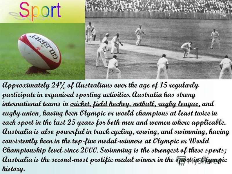 Approximately 24% of Australians over the age of 15 regularly participate in organised sporting activities. Australia has strong international teams in cricket, field hockey, netball, rugby league, and rugby union, having been Olympic or world champi