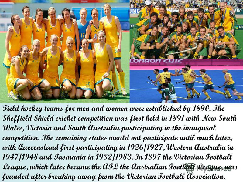 Field hockey teams for men and women were established by 1890. The Sheffield Shield cricket competition was first held in 1891 with New South Wales, Victoria and South Australia participating in the inaugural competition. The remaining states would n