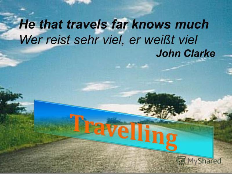 He that travels far knows much Wer reist sehr viel, er weißt viel John Clarke