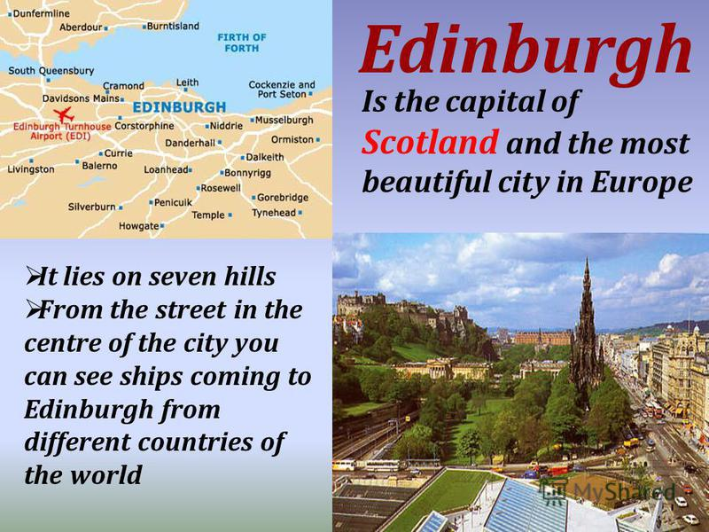 Is the capital of Scotland and the most beautiful city in Europe Edinburgh It lies on seven hills From the street in the centre of the city you can see ships coming to Edinburgh from different countries of the world