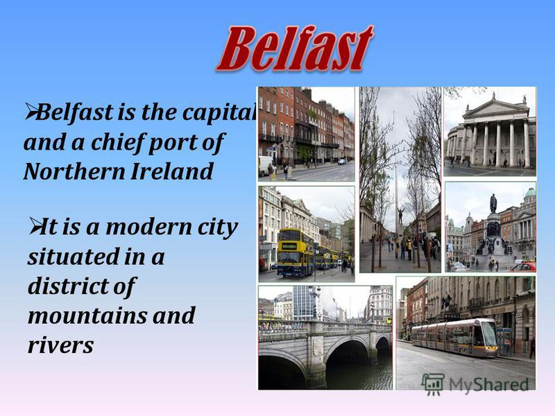 Belfast is the capital and a chief port of Northern Ireland It is a modern city situated in a district of mountains and rivers