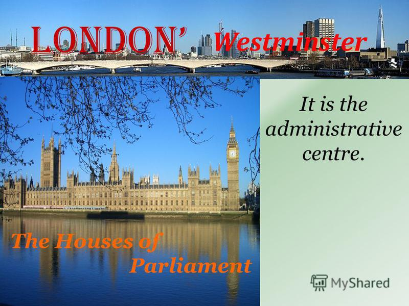 London Westminster It is the administrative centre. The Houses of Parliament