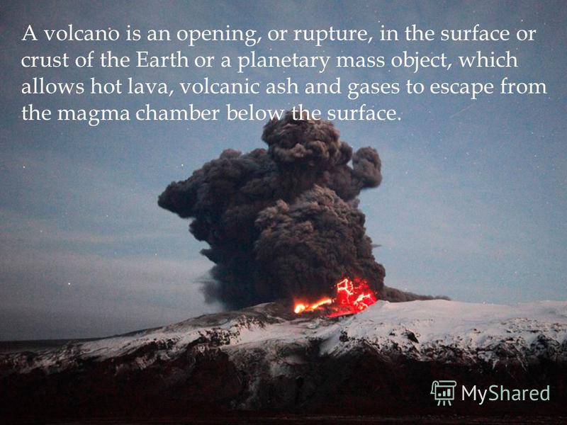 A volcano is an opening, or rupture, in the surface or crust of the Earth or a planetary mass object, which allows hot lava, volcanic ash and gases to escape from the magma chamber below the surface.