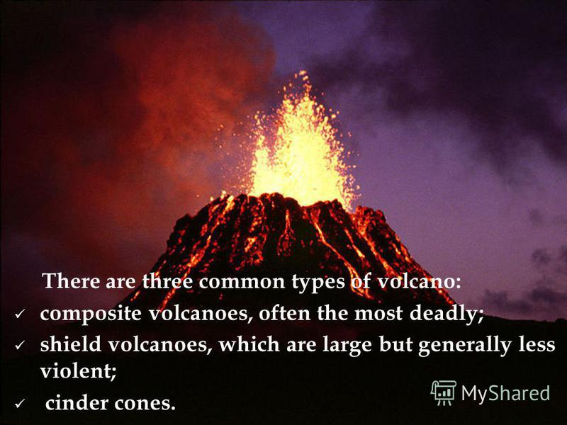 There are three common types of volcano: composite volcanoes, often the most deadly; shield volcanoes, which are large but generally less violent; cinder cones.