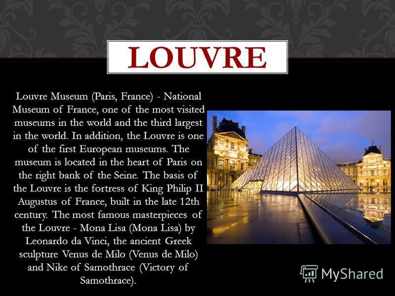 Louvre Museum (Paris, France) - National Museum of France, one of the most visited museums in the world and the third largest in the world. In addition, the Louvre is one of the first European museums. The museum is located in the heart of Paris on t