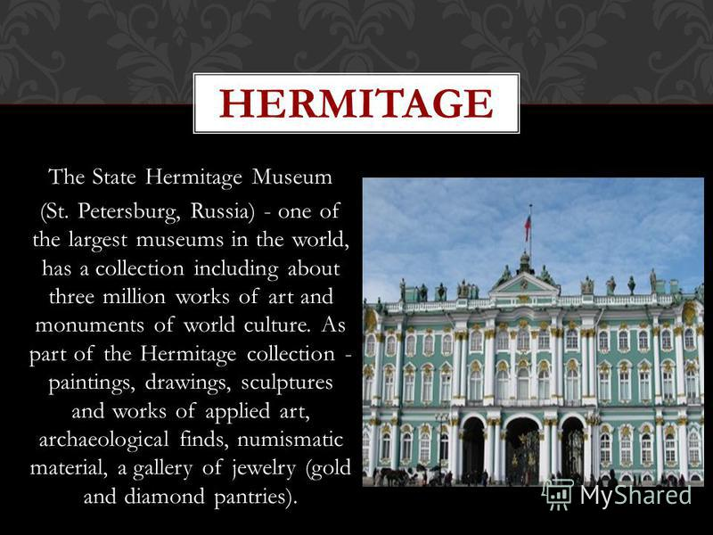 The State Hermitage Museum (St. Petersburg, Russia) - one of the largest museums in the world, has a collection including about three million works of art and monuments of world culture. As part of the Hermitage collection - paintings, drawings, scul