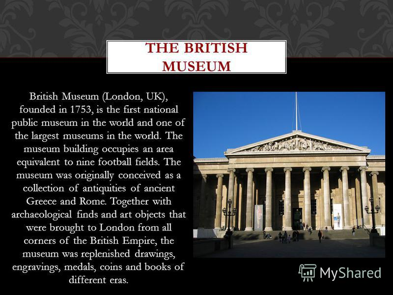 British Museum (London, UK), founded in 1753, is the first national public museum in the world and one of the largest museums in the world. The museum building occupies an area equivalent to nine football fields. The museum was originally conceived a