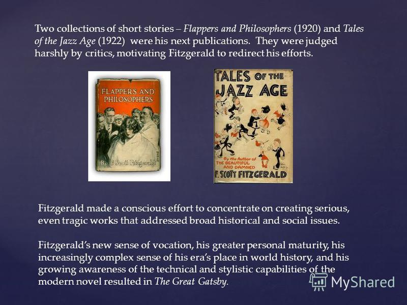 Two collections of short stories – Flappers and Philosophers (1920) and Tales of the Jazz Age (1922) were his next publications. They were judged harshly by critics, motivating Fitzgerald to redirect his efforts. Fitzgerald made a conscious effort to