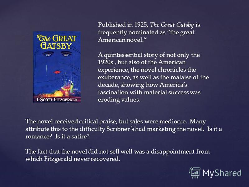 Published in 1925, The Great Gatsby is frequently nominated as the great American novel. A quintessential story of not only the 1920s, but also of the American experience, the novel chronicles the exuberance, as well as the malaise of the decade, sho