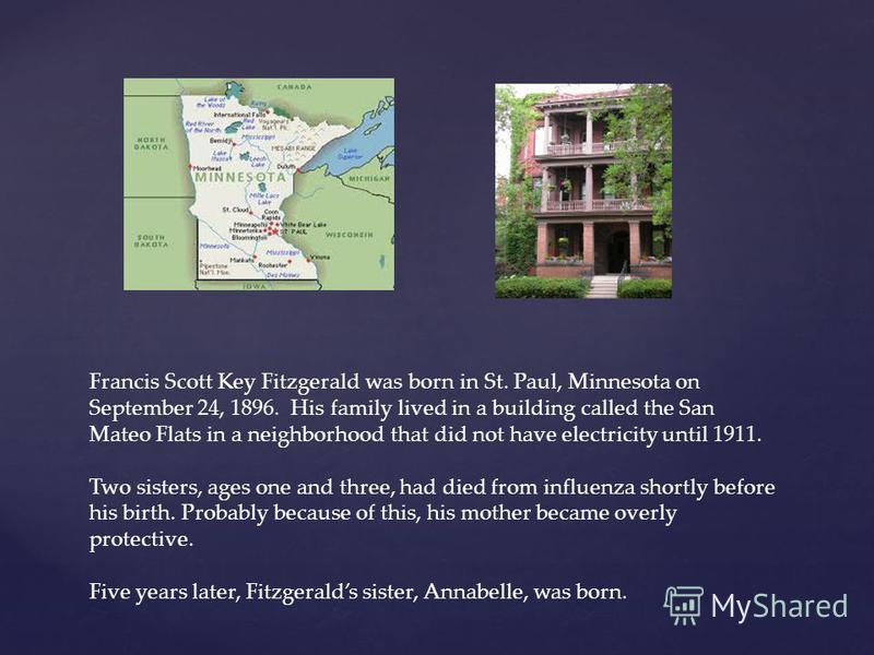 Francis Scott Key Fitzgerald was born in St. Paul, Minnesota on September 24, 1896. His family lived in a building called the San Mateo Flats in a neighborhood that did not have electricity until 1911. Two sisters, ages one and three, had died from i