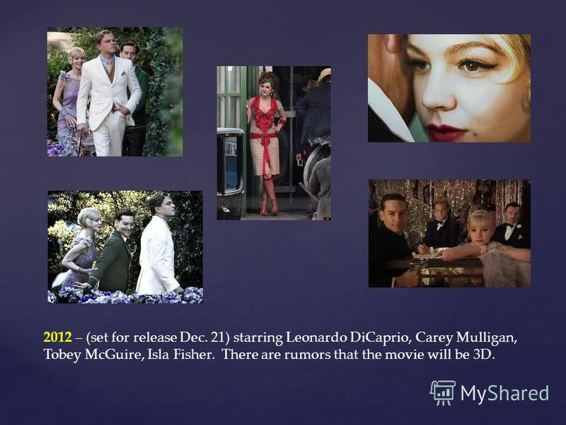 2012 – (set for release Dec. 21) starring Leonardo DiCaprio, Carey Mulligan, Tobey McGuire, Isla Fisher. There are rumors that the movie will be 3D.