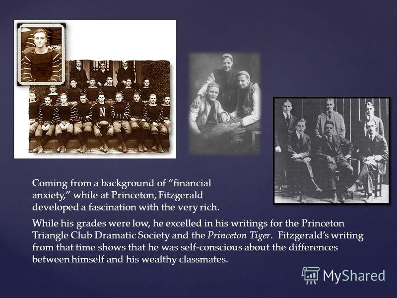 While his grades were low, he excelled in his writings for the Princeton Triangle Club Dramatic Society and the Princeton Tiger. Fitzgeralds writing from that time shows that he was self-conscious about the differences between himself and his wealthy