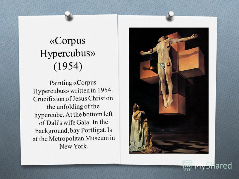 «Corpus Hypercubus» (1954) Painting «Corpus Hypercubus» written in 1954. Crucifixion of Jesus Christ on the unfolding of the hypercube. At the bottom left of Dali's wife Gala. In the background, bay Portligat. Is at the Metropolitan Museum in New Yor