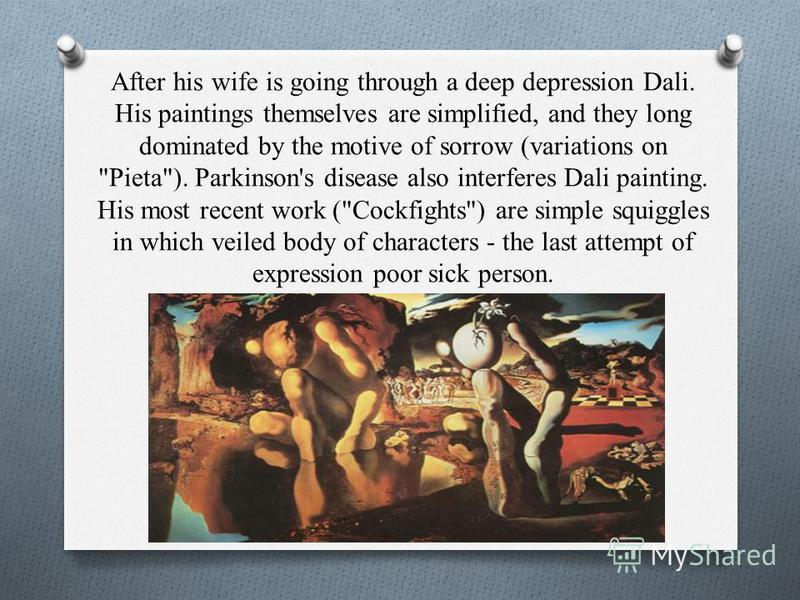 After his wife is going through a deep depression Dali. His paintings themselves are simplified, and they long dominated by the motive of sorrow (variations on