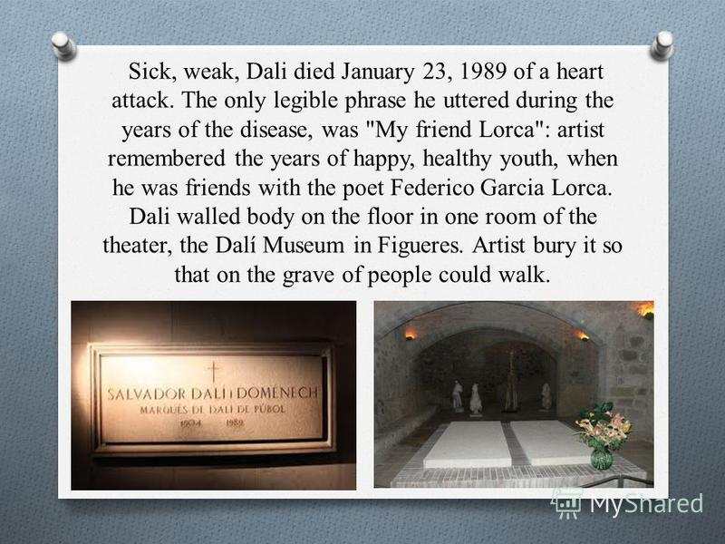 Sick, weak, Dali died January 23, 1989 of a heart attack. The only legible phrase he uttered during the years of the disease, was
