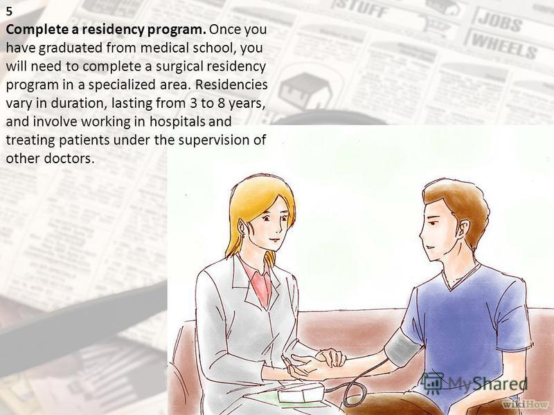 5 Complete a residency program. Once you have graduated from medical school, you will need to complete a surgical residency program in a specialized area. Residencies vary in duration, lasting from 3 to 8 years, and involve working in hospitals and t