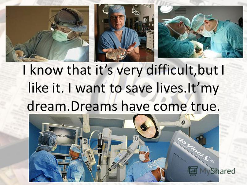 I know that its very difficult,but I like it. I want to save lives.Itmy dream.Dreams have come true.