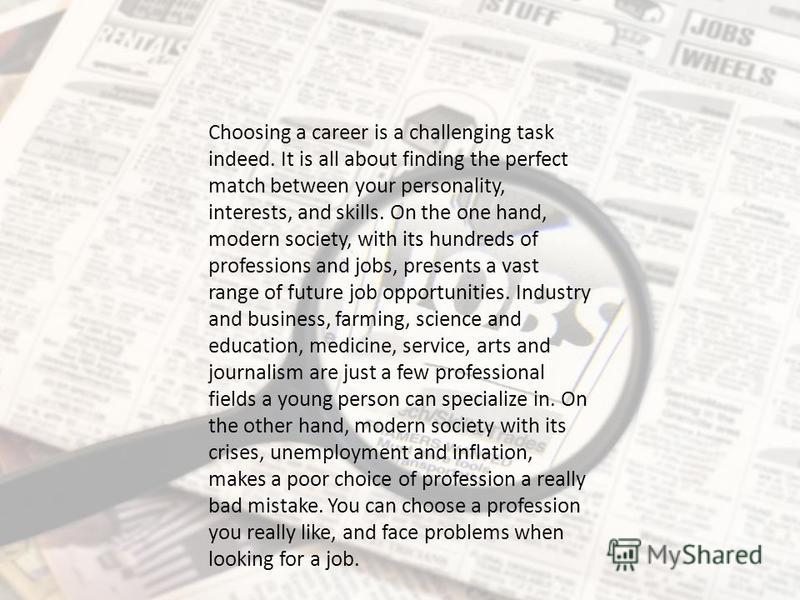 Choosing a career is a challenging task indeed. It is all about finding the perfect match between your personality, interests, and skills. On the one hand, modern society, with its hundreds of professions and jobs, presents a vast range of future job