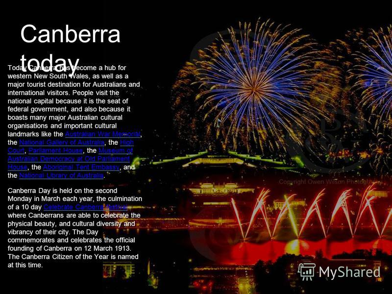 Canberra today Today Canberra has become a hub for western New South Wales, as well as a major tourist destination for Australians and international visitors. People visit the national capital because it is the seat of federal government, and also be