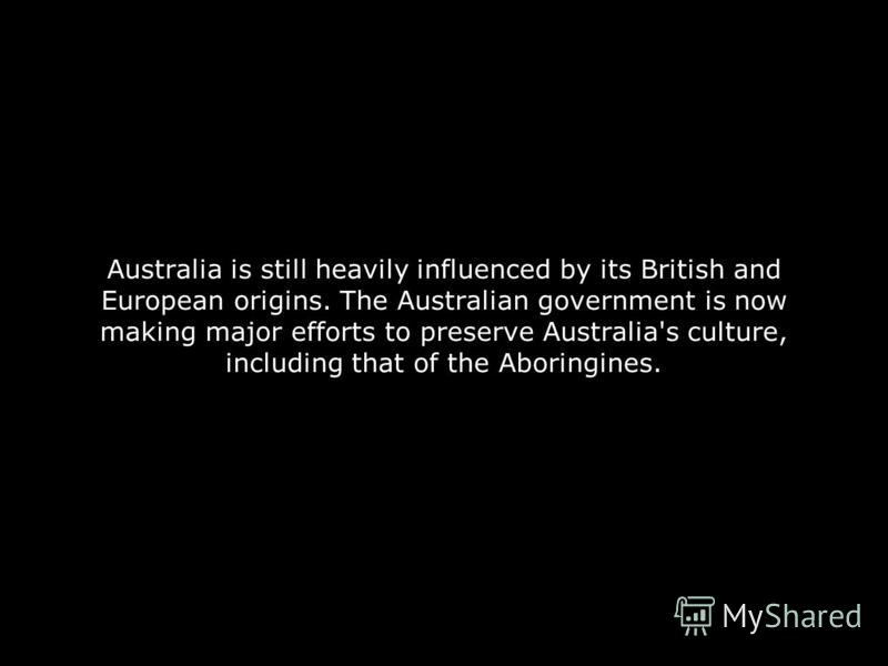 Australia is still heavily influenced by its British and European origins. The Australian government is now making major efforts to preserve Australia's culture, including that of the Aboringines.