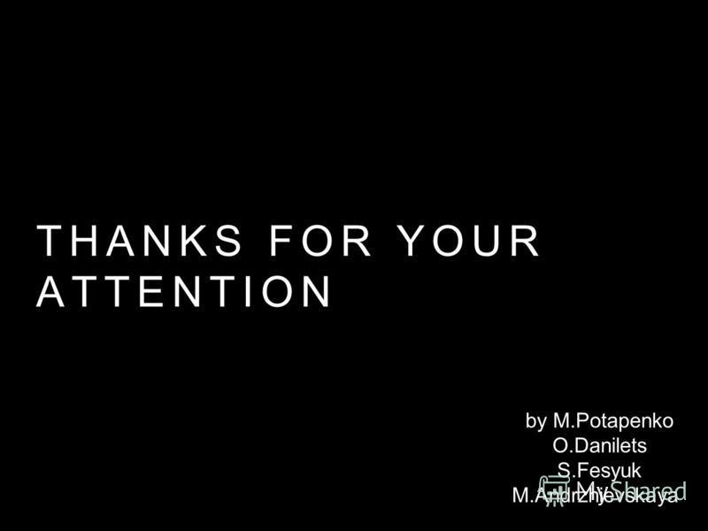 THANKS FOR YOUR ATTENTION by M.Potapenko O.Danilets S.Fesyuk M.Andrzhievskaya