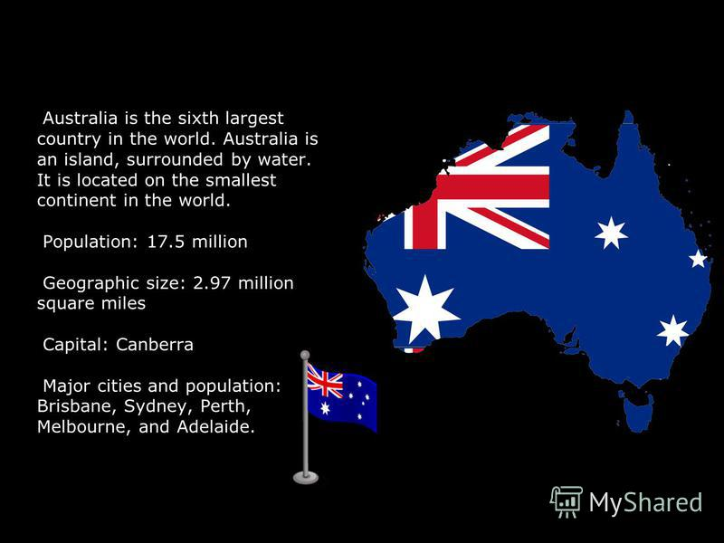 Australia is the sixth largest country in the world. Australia is an island, surrounded by water. It is located on the smallest continent in the world. Population: 17.5 million Geographic size: 2.97 million square miles Capital: Canberra Major cities