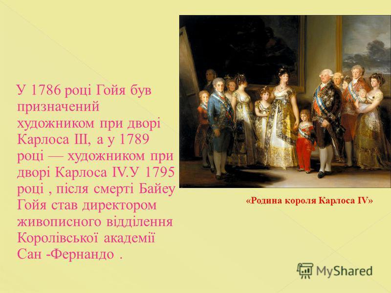 У 1786 році Гойя був призначений художником при дворі Карлоса ІІІ, а у 1789 році художником при дворі Карлоса IV.У 1795 році, після смерті Байеу Гойя став директором живописного відділення Королівської академії Сан -Фернандо. «Родина короля Карлоса I
