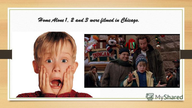 Home Alone 1, 2 and 3 were filmed in Chicago.