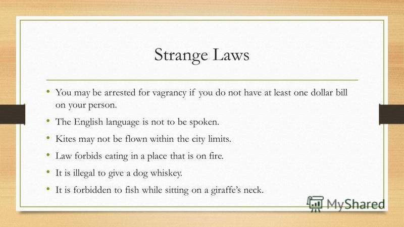 Strange Laws You may be arrested for vagrancy if you do not have at least one dollar bill on your person. The English language is not to be spoken. Kites may not be flown within the city limits. Law forbids eating in a place that is on fire. It is il