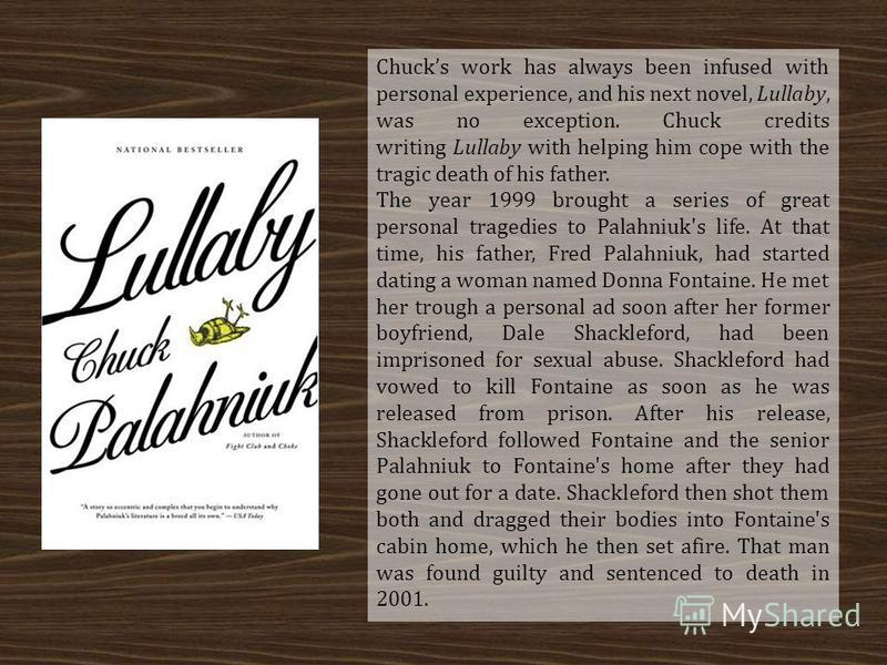 Chucks work has always been infused with personal experience, and his next novel, Lullaby, was no exception. Chuck credits writing Lullaby with helping him cope with the tragic death of his father. The year 1999 brought a series of great personal tra