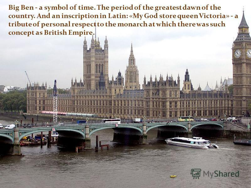 Big Ben - a symbol of time. The period of the greatest dawn of the country. And an inscription in Latin: «My God store queen Victoria» - a tribute of personal respect to the monarch at which there was such concept as British Empire.