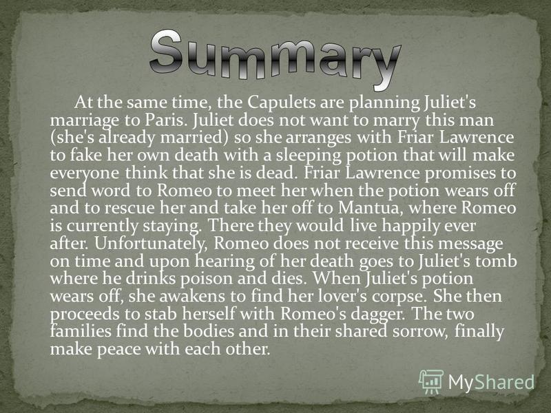 At the same time, the Capulets are planning Juliet's marriage to Paris. Juliet does not want to marry this man (she's already married) so she arranges with Friar Lawrence to fake her own death with a sleeping potion that will make everyone think that