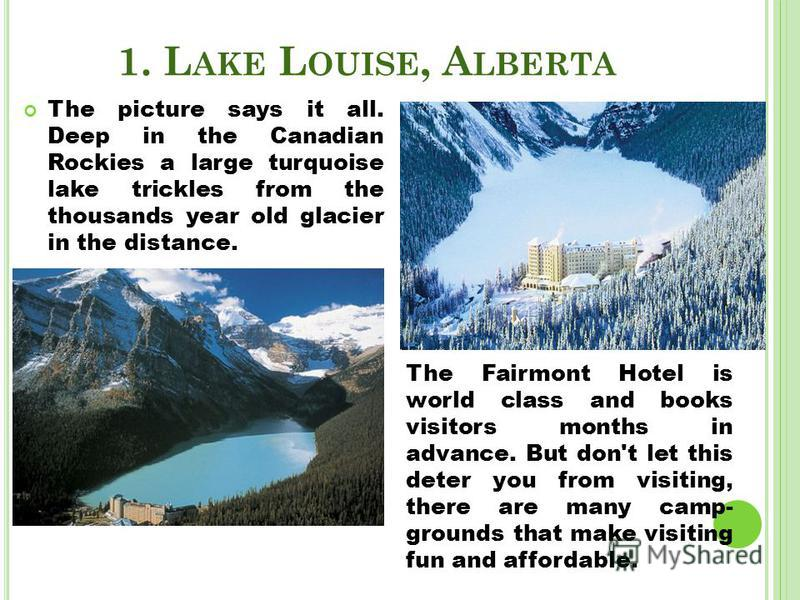 1. L AKE L OUISE, A LBERTA The picture says it all. Deep in the Canadian Rockies a large turquoise lake trickles from the thousands year old glacier in the distance. The Fairmont Hotel is world class and books visitors months in advance. But don't le