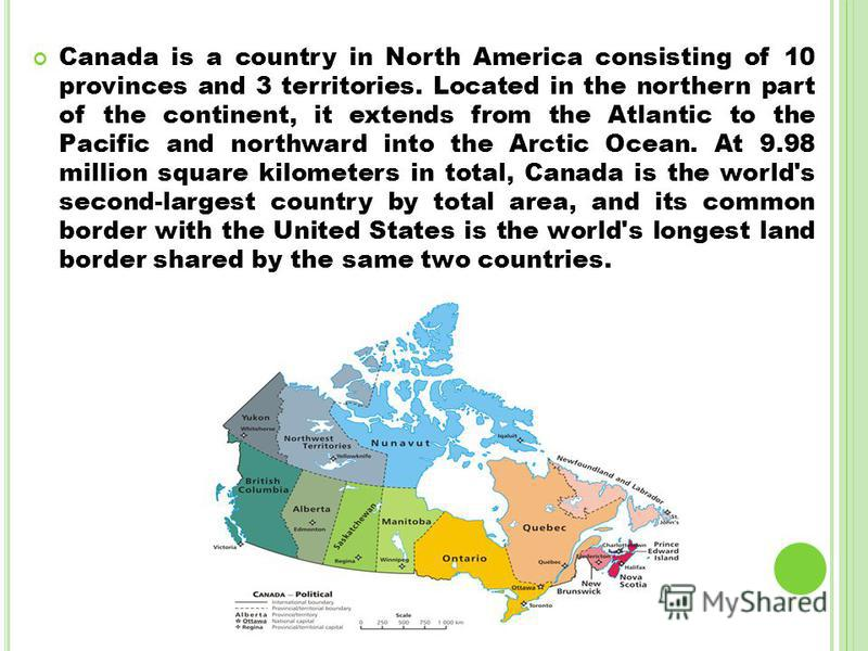 Canada is a country in North America consisting of 10 provinces and 3 territories. Located in the northern part of the continent, it extends from the Atlantic to the Pacific and northward into the Arctic Ocean. At 9.98 million square kilometers in to