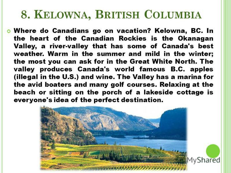 8. K ELOWNA, B RITISH C OLUMBIA Where do Canadians go on vacation? Kelowna, BC. In the heart of the Canadian Rockies is the Okanagan Valley, a river-valley that has some of Canada's best weather. Warm in the summer and mild in the winter; the most yo