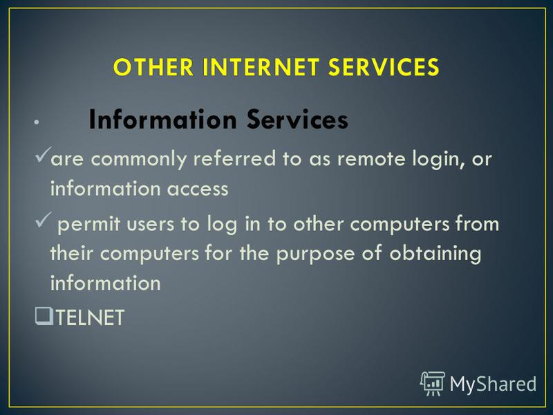 Information Services are commonly referred to as remote login, or information access permit users to log in to other computers from their computers for the purpose of obtaining information TELNET